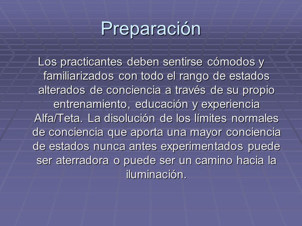 Preparación Los practicantes deben sentirse cómodos y familiarizados con todo el rango de estados alterados de conciencia a través de su propio entren