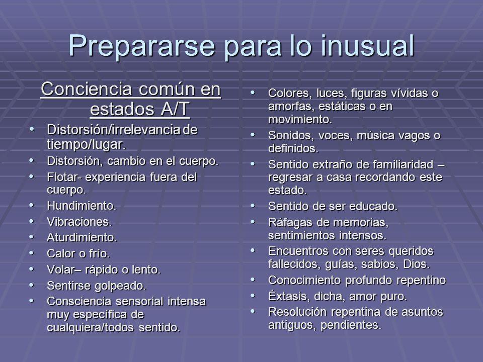 Prepararse para lo inusual Conciencia común en estados A/T Distorsión/irrelevancia de tiempo/lugar. Distorsión/irrelevancia de tiempo/lugar. Distorsió