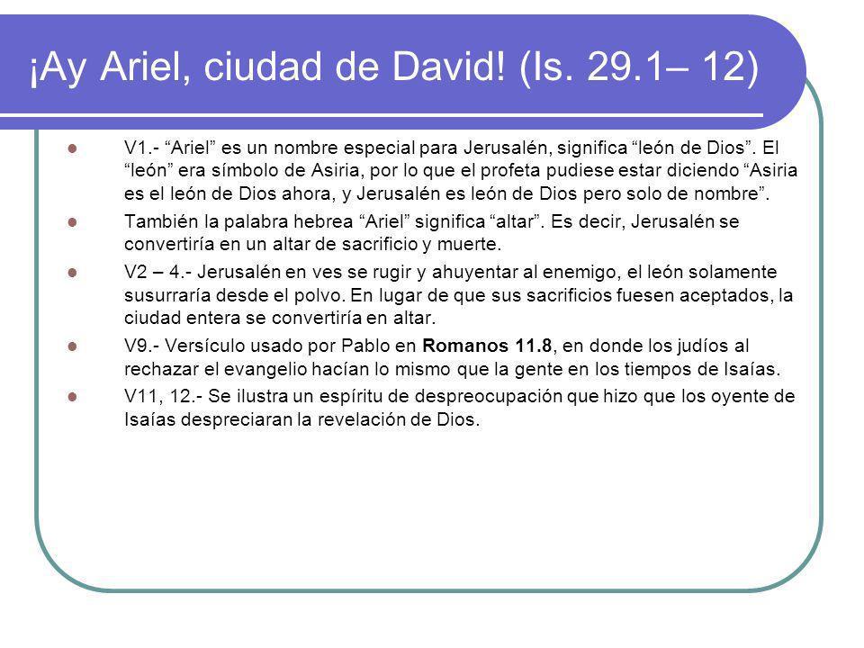 ¡Ay Ariel, ciudad de David! (Is. 29.1– 12) V1.- Ariel es un nombre especial para Jerusalén, significa león de Dios. El león era símbolo de Asiria, por