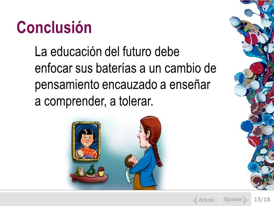 15/18 La educación del futuro debe enfocar sus baterías a un cambio de pensamiento encauzado a enseñar a comprender, a tolerar. Conclusión Anterior Si
