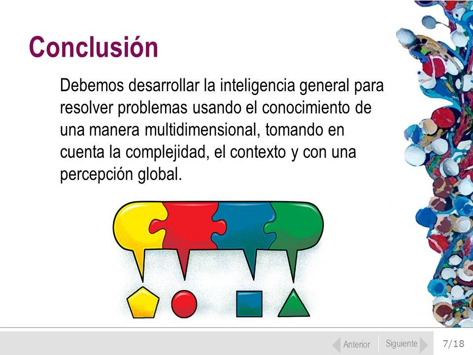 7/18 Debemos desarrollar la inteligencia general para resolver problemas usando el conocimiento de una manera multidimensional, tomando en cuenta la c