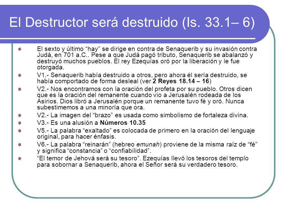 El Destructor será destruido (Is. 33.1– 6) El sexto y último hay se dirige en contra de Senaquerib y su invasión contra Judá, en 701 a.C.. Pese a que