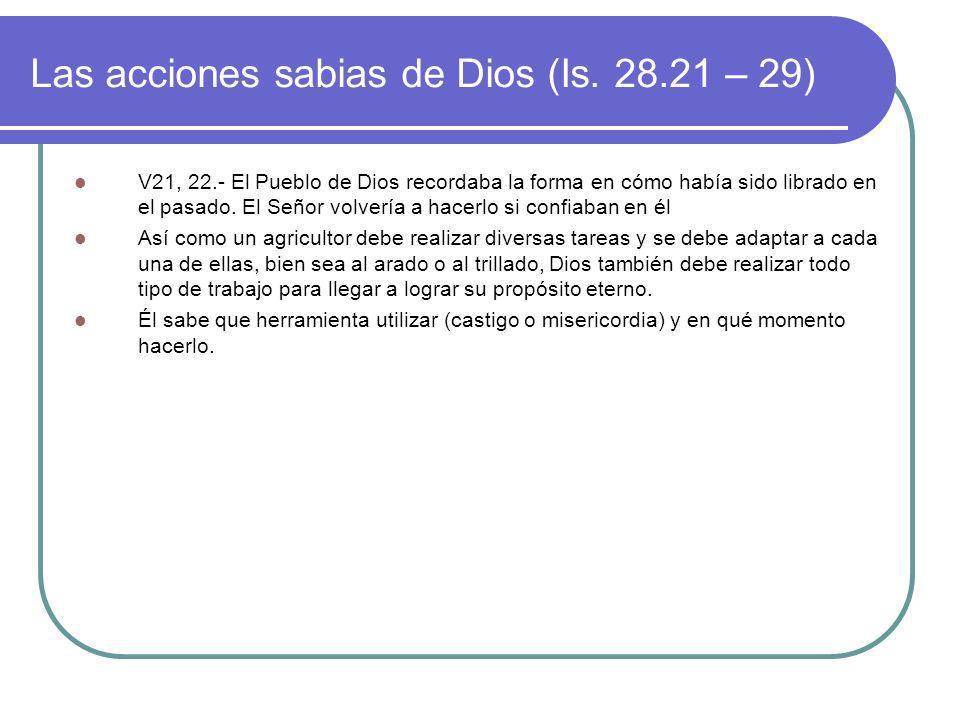Las acciones sabias de Dios (Is. 28.21 – 29) V21, 22.- El Pueblo de Dios recordaba la forma en cómo había sido librado en el pasado. El Señor volvería
