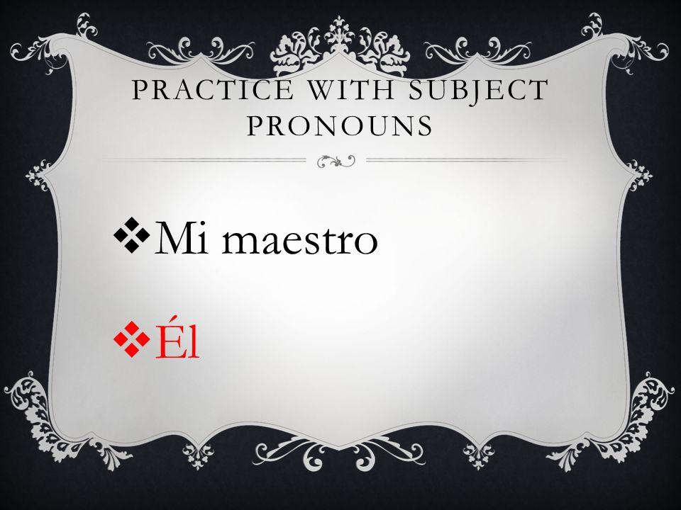 PRACTICE WITH SUBJECT PRONOUNS Mi maestro Él