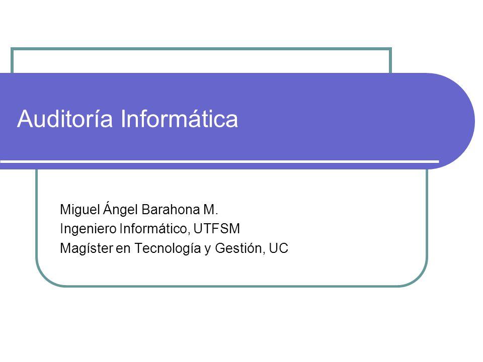 Auditoría Informática Miguel Ángel Barahona M. Ingeniero Informático, UTFSM Magíster en Tecnología y Gestión, UC