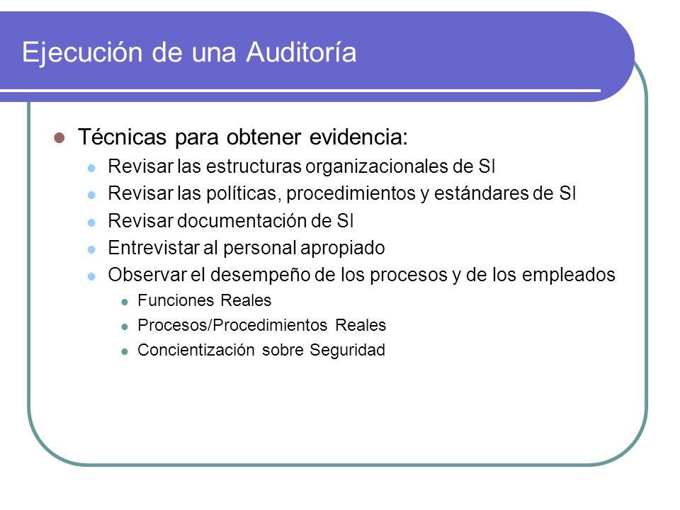 Ejecución de una Auditoría Técnicas para obtener evidencia: Revisar las estructuras organizacionales de SI Revisar las políticas, procedimientos y est