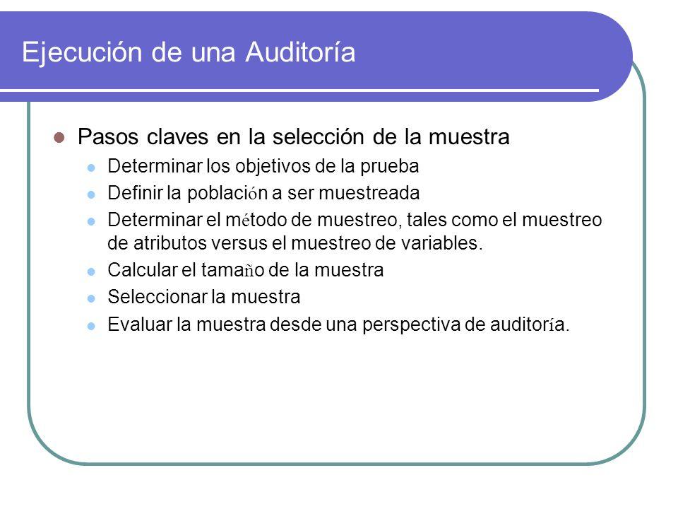 Ejecución de una Auditoría Pasos claves en la selección de la muestra Determinar los objetivos de la prueba Definir la poblaci ó n a ser muestreada Determinar el m é todo de muestreo, tales como el muestreo de atributos versus el muestreo de variables.