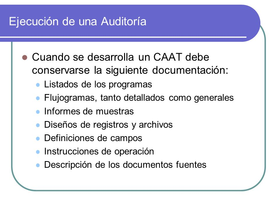 Ejecución de una Auditoría Cuando se desarrolla un CAAT debe conservarse la siguiente documentación: Listados de los programas Flujogramas, tanto detallados como generales Informes de muestras Diseños de registros y archivos Definiciones de campos Instrucciones de operación Descripción de los documentos fuentes