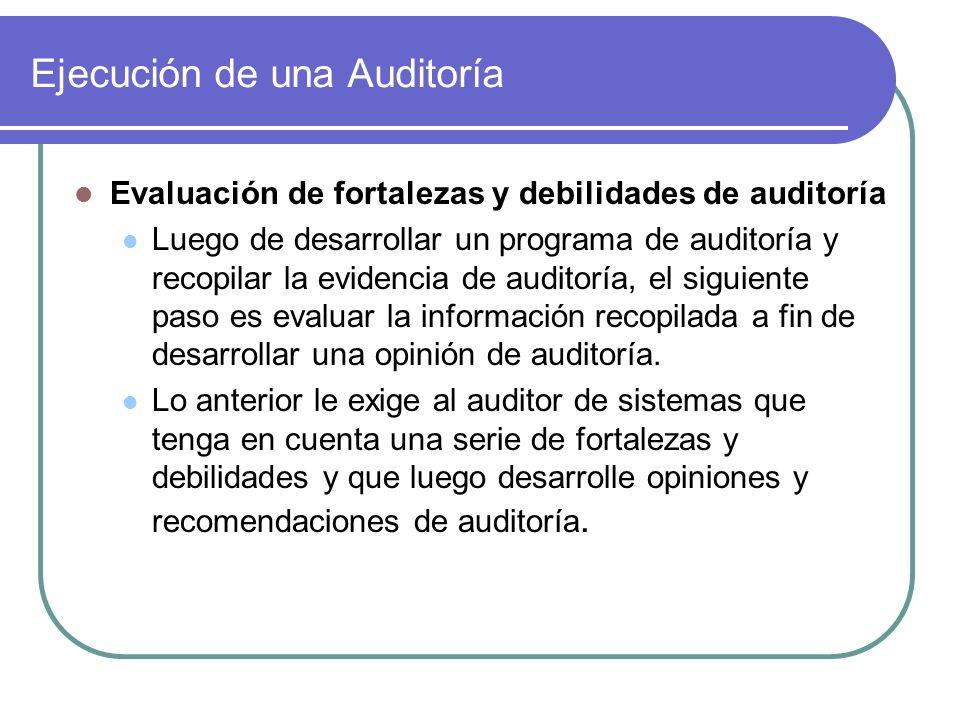 Ejecución de una Auditoría Evaluación de fortalezas y debilidades de auditoría Luego de desarrollar un programa de auditoría y recopilar la evidencia de auditoría, el siguiente paso es evaluar la información recopilada a fin de desarrollar una opinión de auditoría.