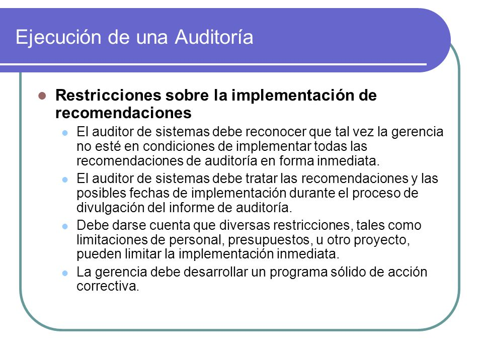Ejecución de una Auditoría Restricciones sobre la implementación de recomendaciones El auditor de sistemas debe reconocer que tal vez la gerencia no esté en condiciones de implementar todas las recomendaciones de auditoría en forma inmediata.