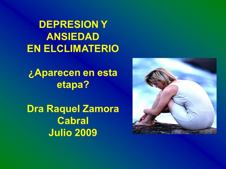 DEPRESION Y ANSIEDAD EN ELCLIMATERIO ¿Aparecen en esta etapa? Dra Raquel Zamora Cabral Julio 2009