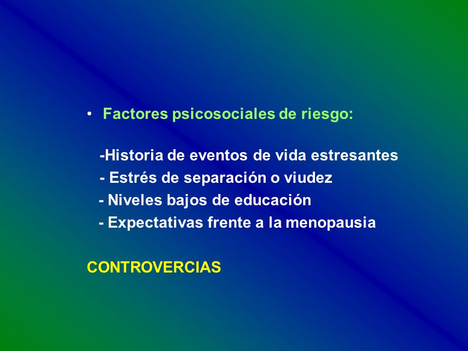Factores psicosociales de riesgo: -Historia de eventos de vida estresantes - Estrés de separación o viudez - Niveles bajos de educación - Expectativas