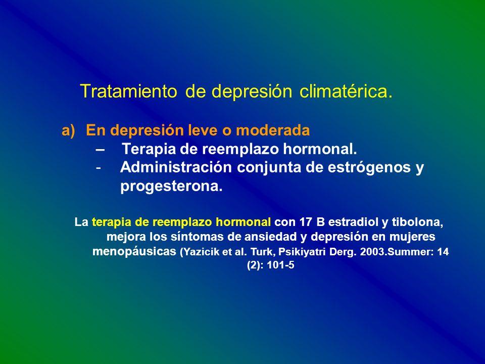 Tratamiento de depresión climatérica. a)En depresión leve o moderada – Terapia de reemplazo hormonal. -Administración conjunta de estrógenos y progest
