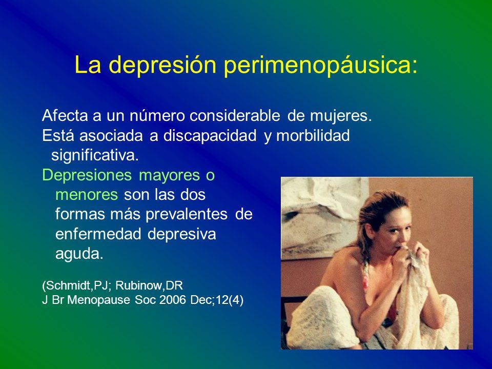 La depresión perimenopáusica: Afecta a un número considerable de mujeres. Está asociada a discapacidad y morbilidad significativa. Depresiones mayores