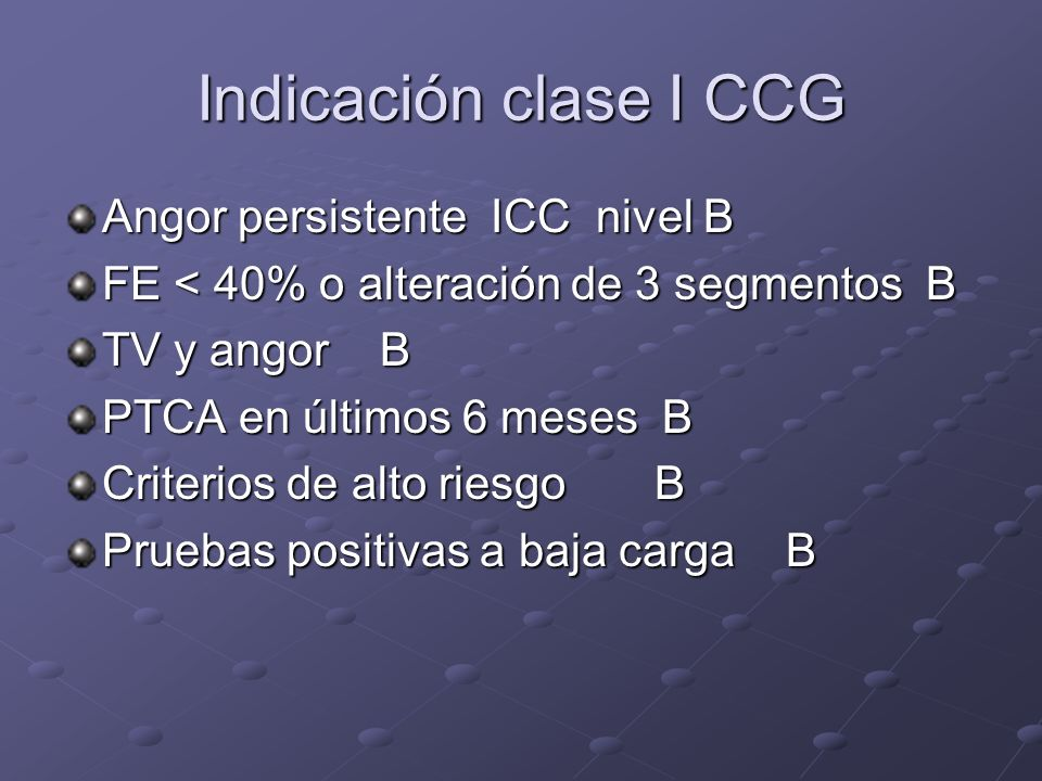 Indicación clase I CCG Angor persistente ICC nivel B FE < 40% o alteración de 3 segmentos B TV y angor B PTCA en últimos 6 meses B Criterios de alto r