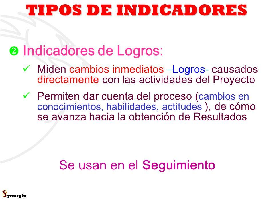 3 TIPOS DE INDICADORES Se usan en el Seguimiento Indicadores de Logros: Miden cambios inmediatos –Logros- causados directamente con las actividades de