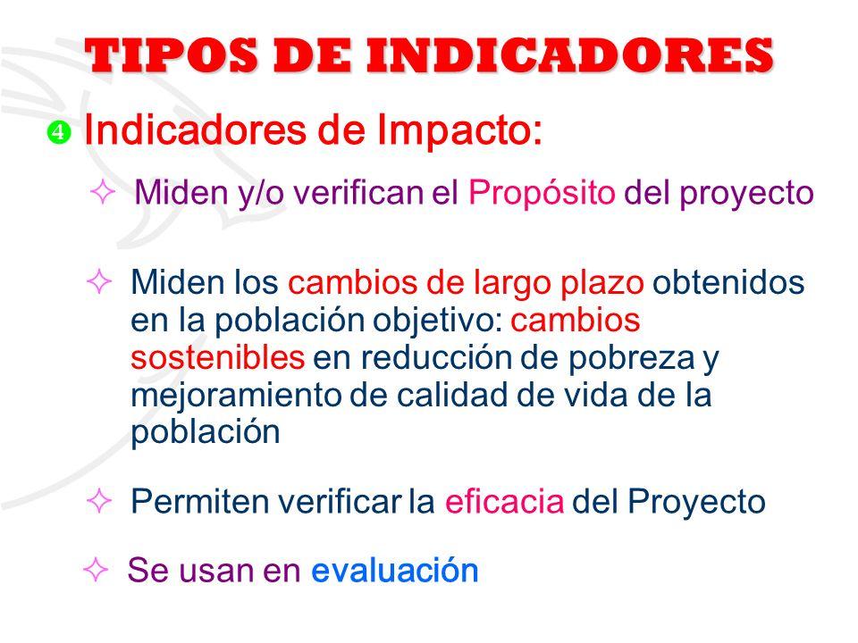 5 Indicadores de Impacto: Miden y/o verifican el Propósito del proyecto Miden los cambios de largo plazo obtenidos en la población objetivo: cambios s