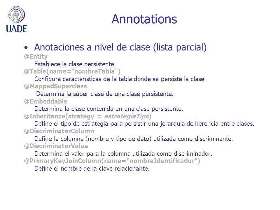 Annotations Anotaciones a nivel de clase (lista parcial) @Entity Establece la clase persistente. @Table(name=nombreTabla