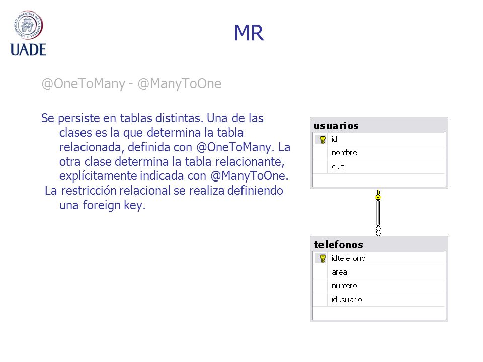 MR @OneToMany - @ManyToOne Se persiste en tablas distintas. Una de las clases es la que determina la tabla relacionada, definida con @OneToMany. La ot