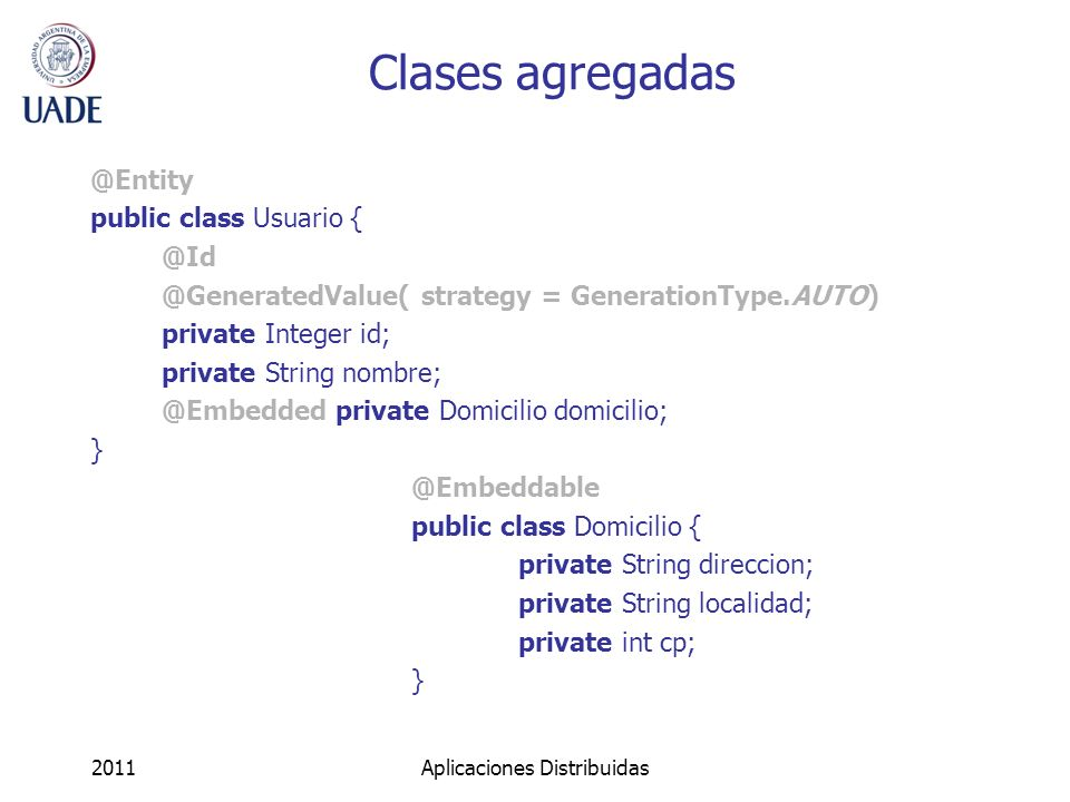 Asociaciones uno a uno (explícito) @Entity @Table(name= usuarios ) public class Usuario { @Id private Integer id; private String nombre; @OneToOne(cascade = CascadeType.ALL) @JoinColumn(name=iddomicilio) private Domicilio domicilio; } @Entity @Table(name= domicilios ) public class Domicilio { @Id private Integer id; private String direccion; @OneToOne(mappedBy = domicilio ) private Usuario propietario } 2011Aplicaciones Distribuidas