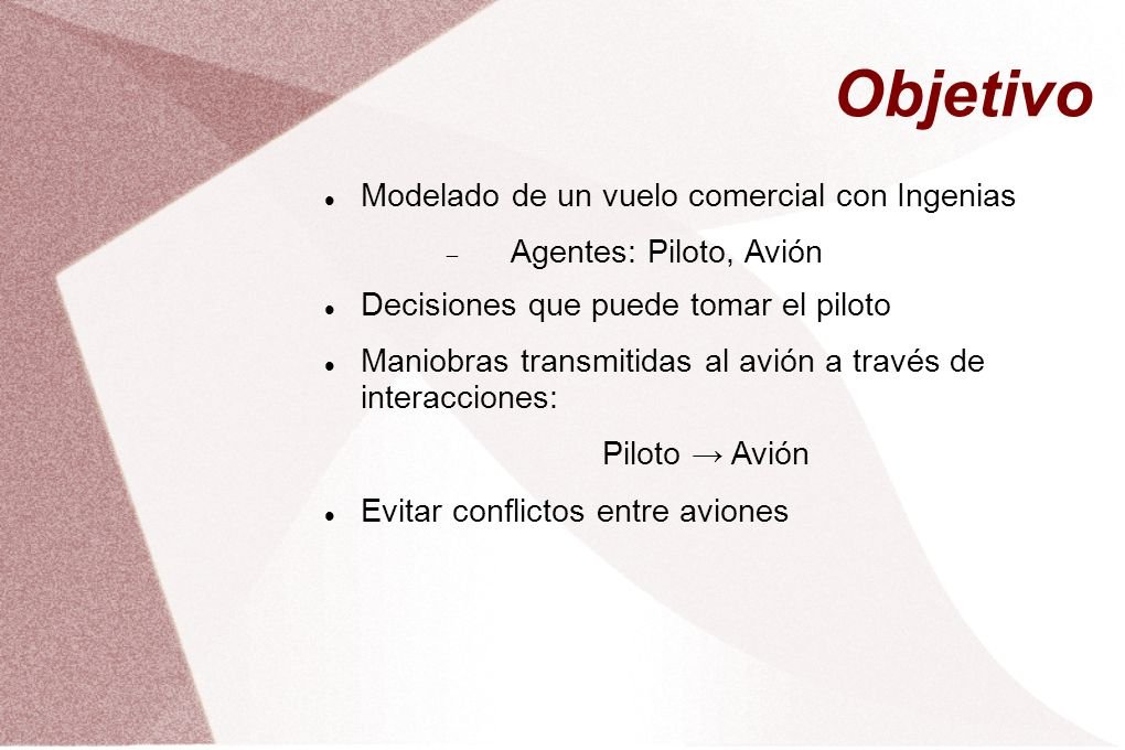 Objetivo Modelado de un vuelo comercial con Ingenias Agentes: Piloto, Avión Decisiones que puede tomar el piloto Maniobras transmitidas al avión a tra