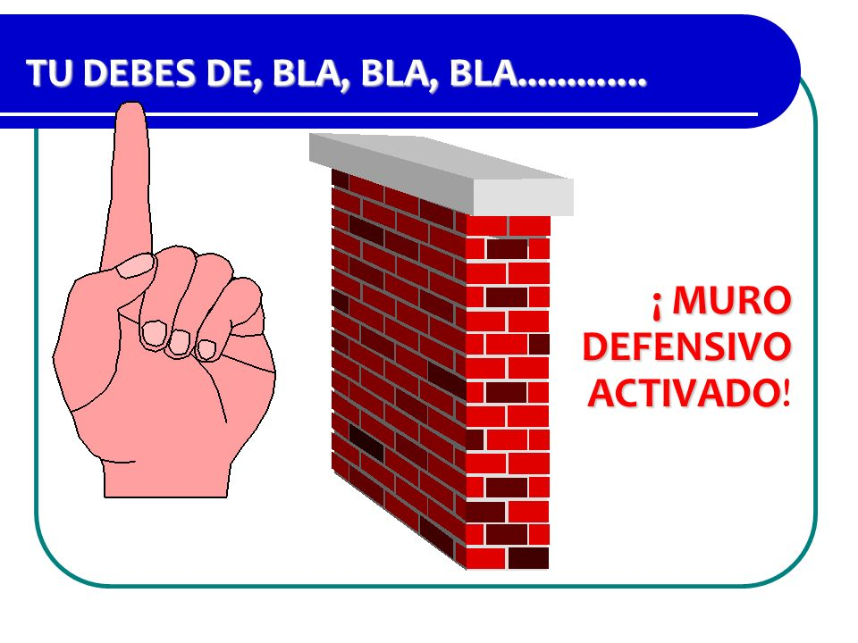 TU DEBES DE, BLA, BLA, BLA............. ¡ MURO DEFENSIVO ACTIVADO ¡ MURO DEFENSIVO ACTIVADO!