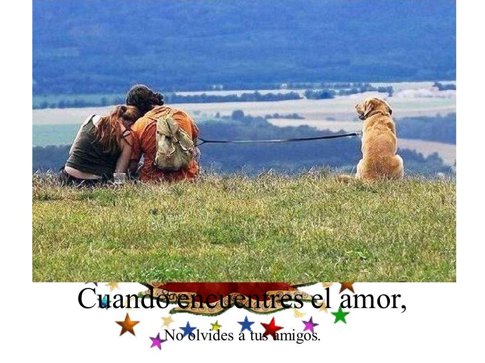 Cuando encuentres el amor, No olvides a tus amigos.