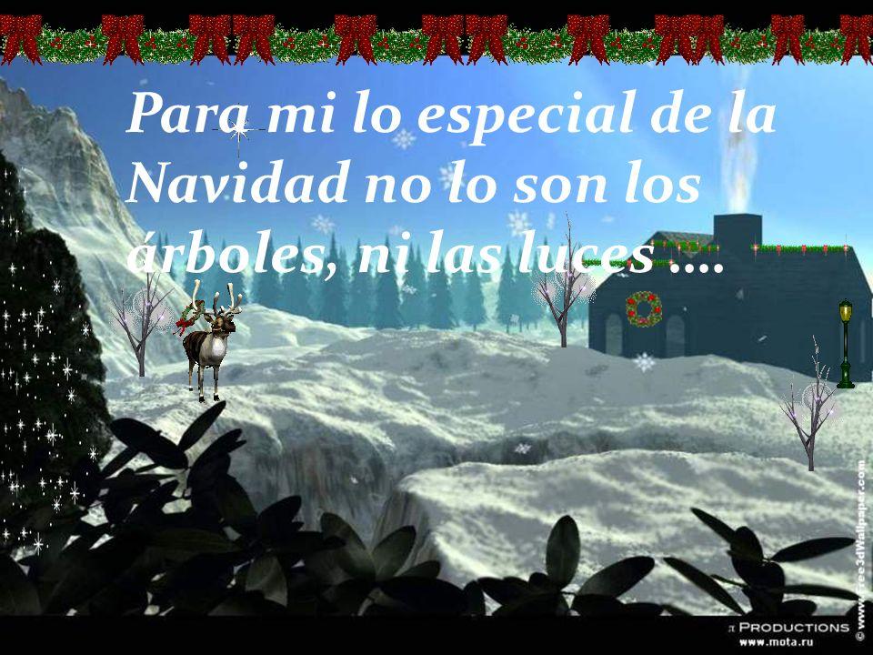 Para mi lo especial de la Navidad no lo son los árboles, ni las luces ….
