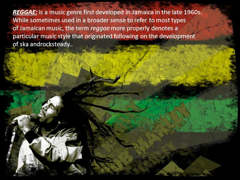 REGGAE: is a music genre first developed in Jamaica in the late 1960s.
