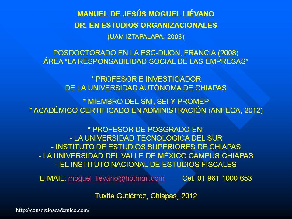MANUEL DE JESÚS MOGUEL LIÉVANO DR. EN ESTUDIOS ORGANIZACIONALES ( UAM IZTAPALAPA, 2003 ) POSDOCTORADO EN LA ESC-DIJON, FRANCIA (2008) ÁREA LA RESPONSA