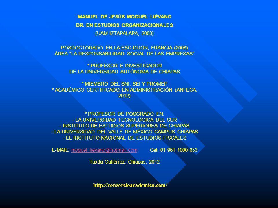 MANUEL DE JESÚS MOGUEL LIÉVANO DR. EN ESTUDIOS ORGANIZACIONALES (UAM IZTAPALAPA, 2003) POSDOCTORADO EN LA ESC-DIJON, FRANCIA (2008) ÁREA LA RESPONSABI