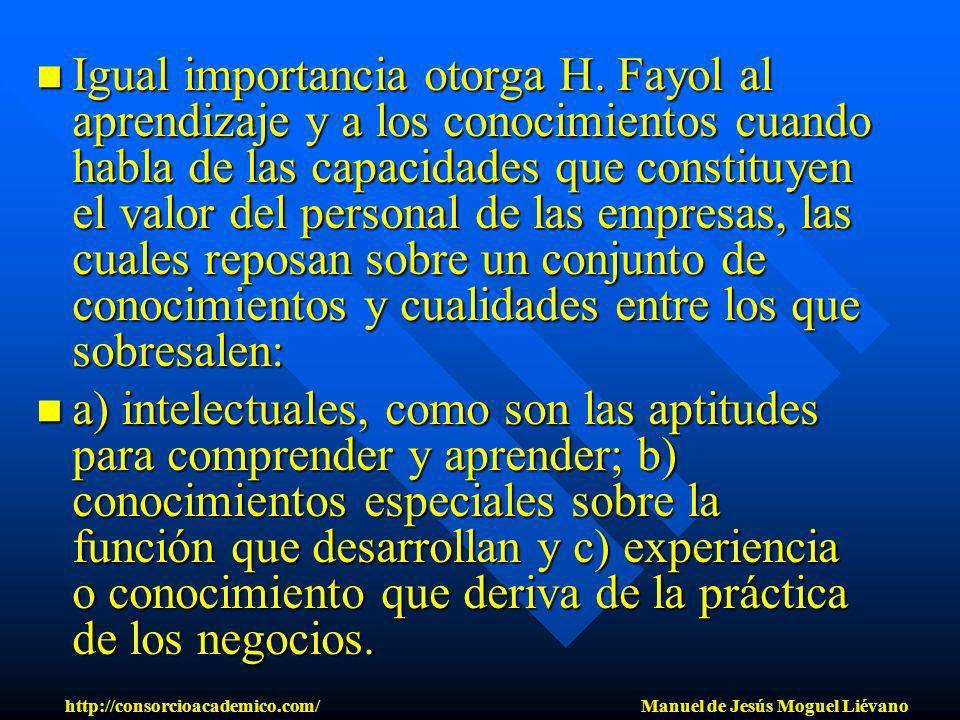Igual importancia otorga H. Fayol al aprendizaje y a los conocimientos cuando habla de las capacidades que constituyen el valor del personal de las em