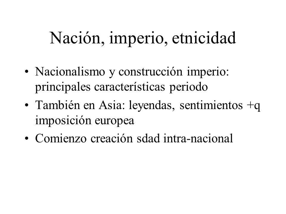 Nación, imperio, etnicidad Nacionalismo y construcción imperio: principales características periodo También en Asia: leyendas, sentimientos +q imposic