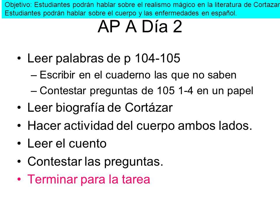 AP A Día 2 Leer palabras de p 104-105 –Escribir en el cuaderno las que no saben –Contestar preguntas de 105 1-4 en un papel Leer biografía de Cortázar