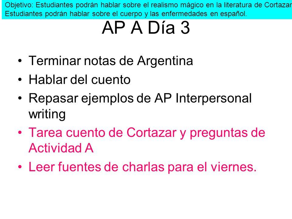 AP A Día 3 Terminar notas de Argentina Hablar del cuento Repasar ejemplos de AP Interpersonal writing Tarea cuento de Cortazar y preguntas de Activida