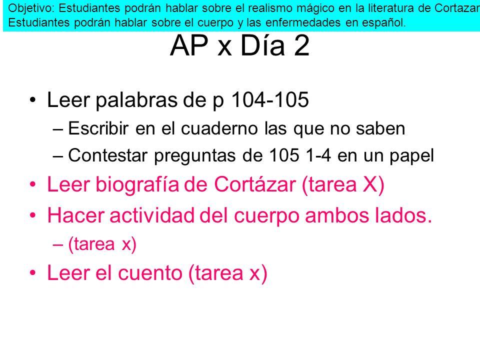 AP x Día 2 Leer palabras de p 104-105 –Escribir en el cuaderno las que no saben –Contestar preguntas de 105 1-4 en un papel Leer biografía de Cortázar