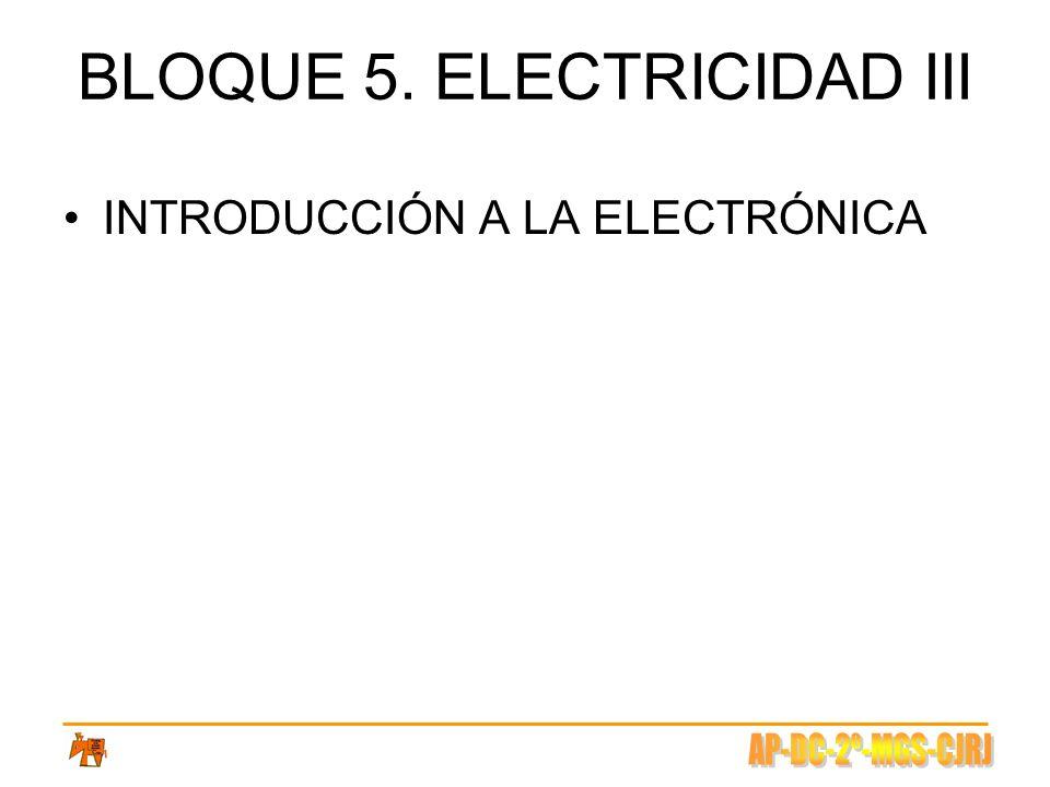 BLOQUE 5. ELECTRICIDAD III INTRODUCCIÓN A LA ELECTRÓNICA