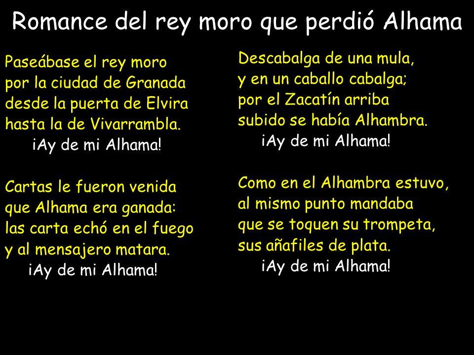 Romance del rey moro que perdió Alhama Paseábase el rey moro por la ciudad de Granada desde la puerta de Elvira hasta la de Vivarrambla. iAy de mi Alh