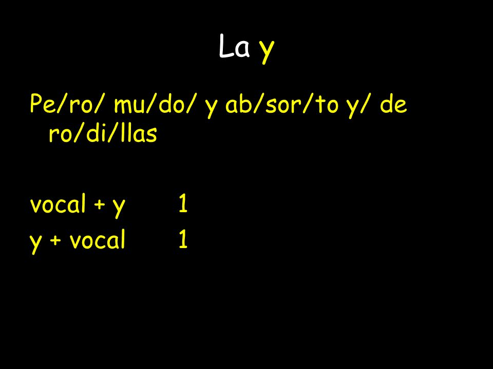 La y Pe/ro/ mu/do/ y ab/sor/to y/ de ro/di/llas vocal + y1 y + vocal1 vocal + y + vocal2: do / yab