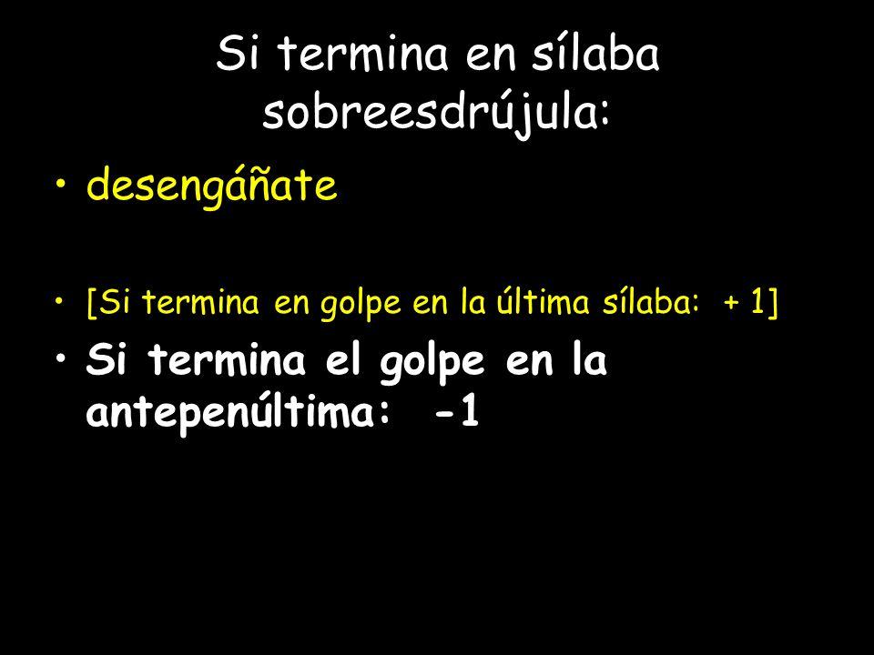 Si termina en sílaba sobreesdrújula: desengáñate [Si termina en golpe en la última sílaba: + 1] Si termina el golpe en la antepenúltima: -1