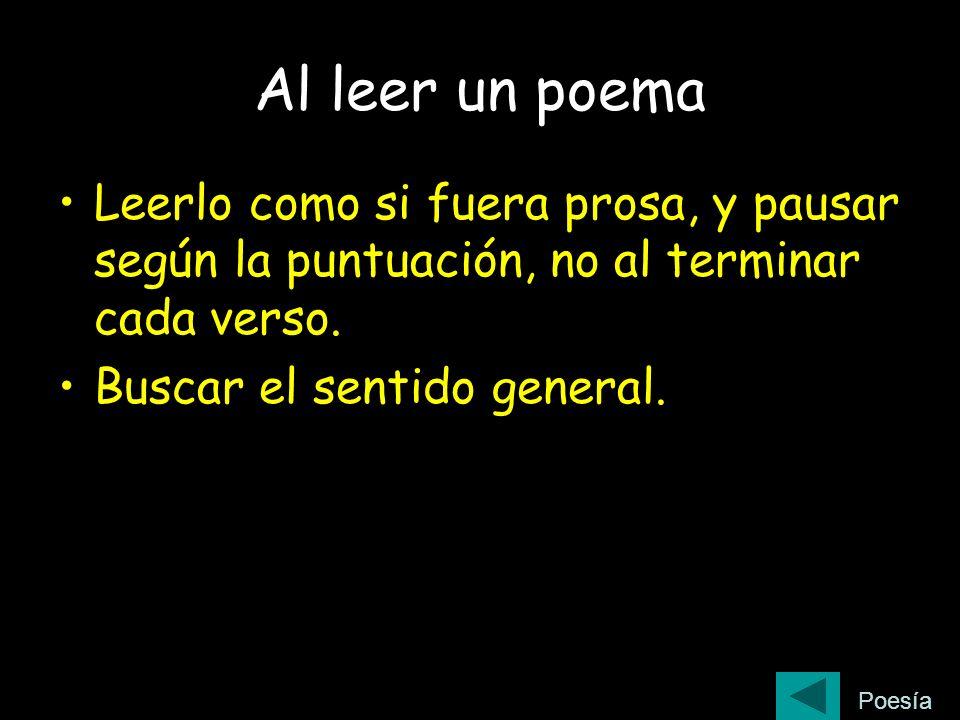 Al leer un poema Leerlo como si fuera prosa, y pausar según la puntuación, no al terminar cada verso. Buscar el sentido general. Poesía
