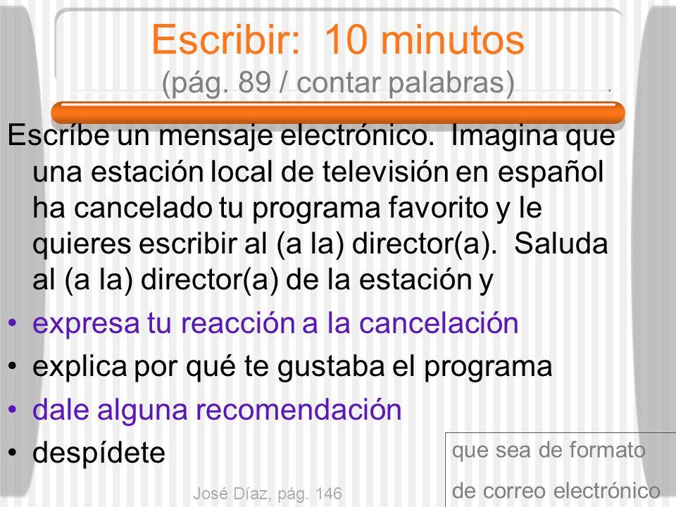 Escribir: 10 minutos (pág. 89 / contar palabras) Escríbe un mensaje electrónico. Imagina que una estación local de televisión en español ha cancelado
