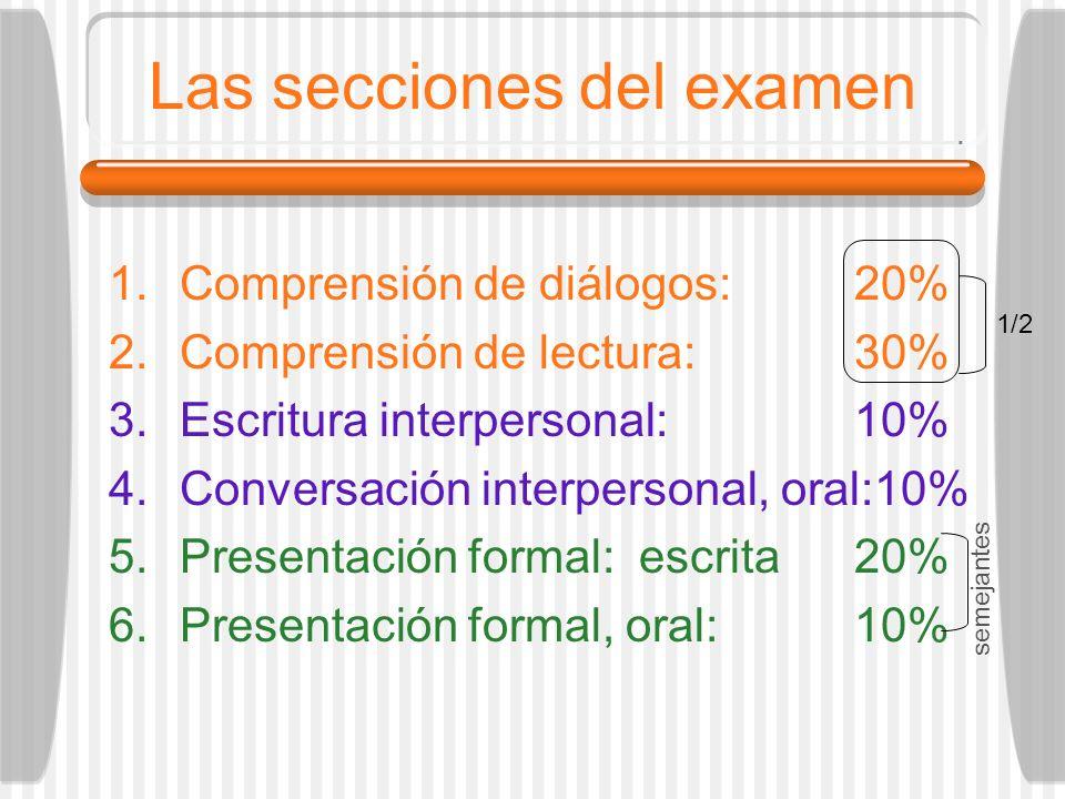 Las secciones del examen 1.Comprensión de diálogos:20% 2.Comprensión de lectura:30% 3.Escritura interpersonal:10% 4.Conversación interpersonal, oral:1