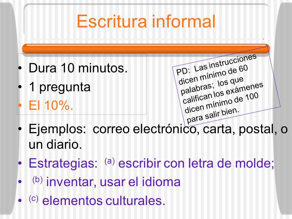 Escritura informal Dura 10 minutos. 1 pregunta El 10%. Ejemplos: correo electrónico, carta, postal, o un diario. Estrategias: (a) escribir con letra d