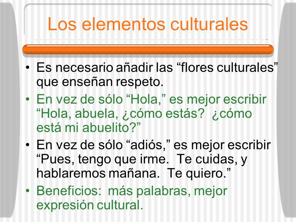 Los elementos culturales Es necesario añadir las flores culturales que enseñan respeto. En vez de sólo Hola, es mejor escribir Hola, abuela, ¿cómo est