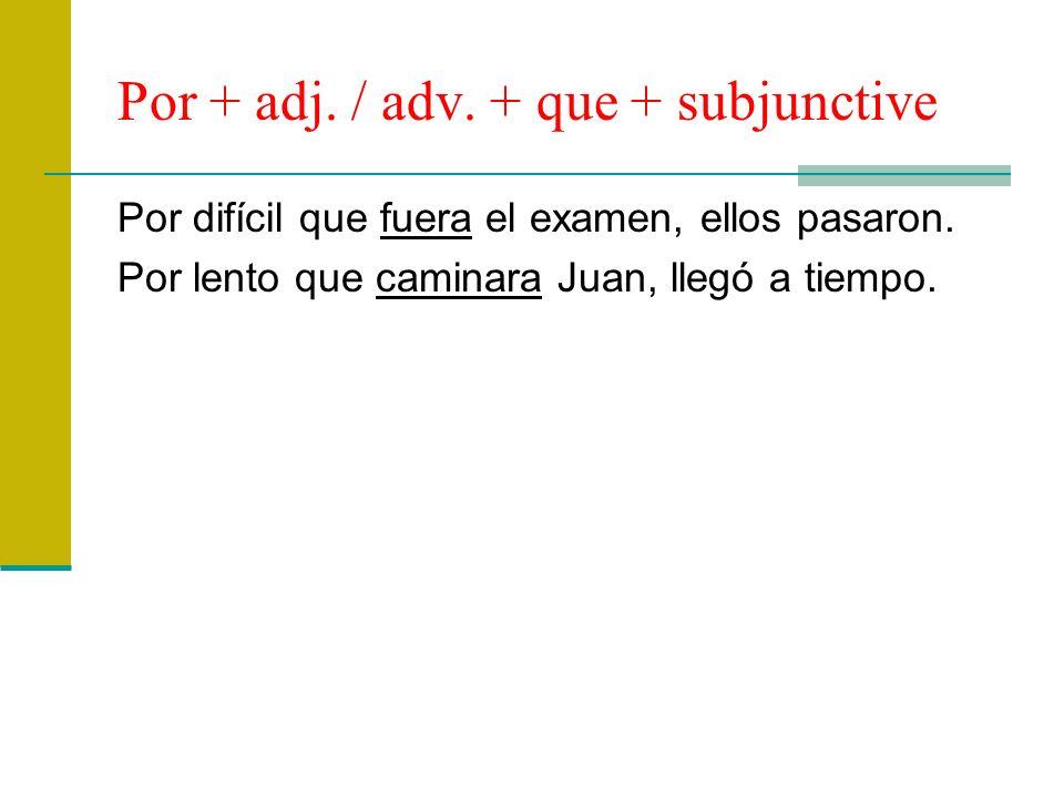 Por + adj. / adv. + que + subjunctive Por difícil que fuera el examen, ellos pasaron. Por lento que caminara Juan, llegó a tiempo.