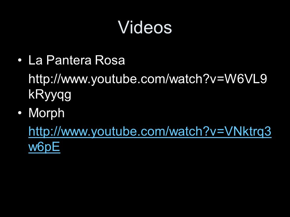 Videos La Pantera Rosa http://www.youtube.com/watch?v=W6VL9 kRyyqg Morph http://www.youtube.com/watch?v=VNktrq3 w6pE