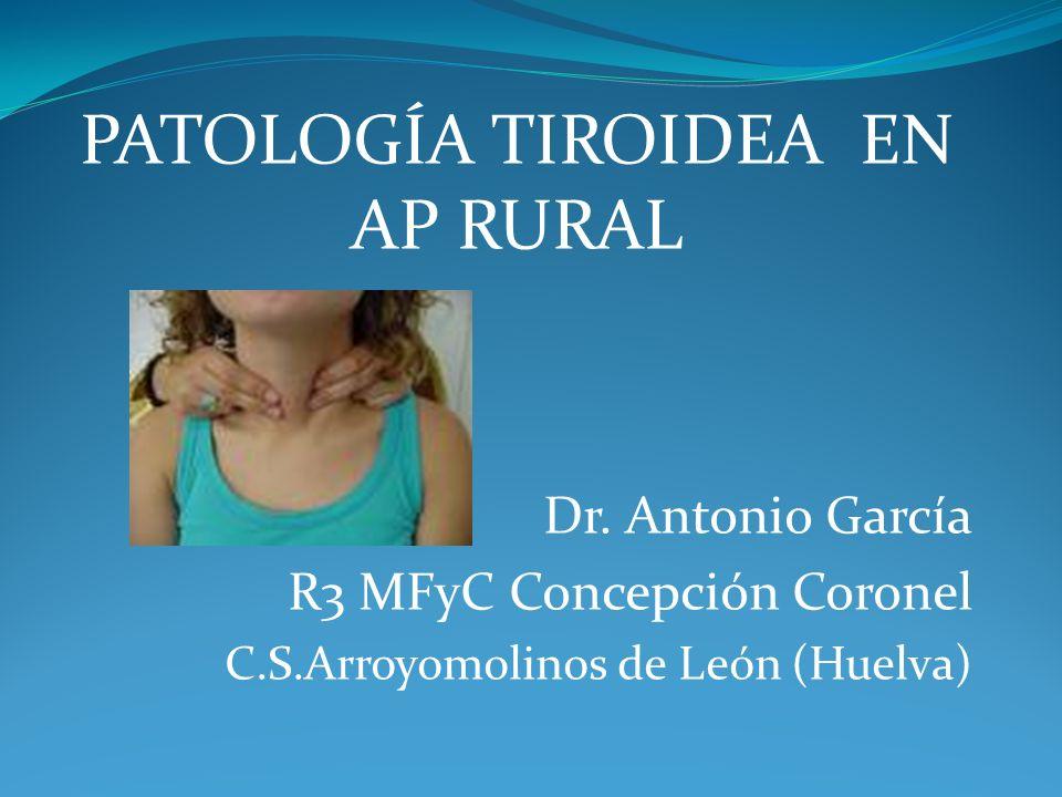 PATOLOGÍA TIROIDEA EN AP RURAL Dr. Antonio García R3 MFyC Concepción Coronel C.S.Arroyomolinos de León (Huelva)