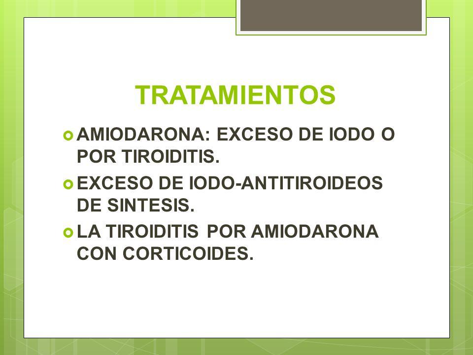 TRATAMIENTOS AMIODARONA: EXCESO DE IODO O POR TIROIDITIS. EXCESO DE IODO-ANTITIROIDEOS DE SINTESIS. LA TIROIDITIS POR AMIODARONA CON CORTICOIDES.