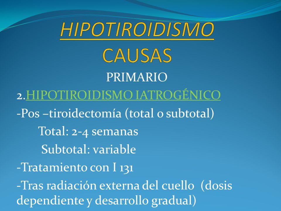 PRIMARIO 2.HIPOTIROIDISMO IATROGÉNICO -Pos –tiroidectomía (total o subtotal) Total: 2-4 semanas Subtotal: variable -Tratamiento con I 131 -Tras radiac